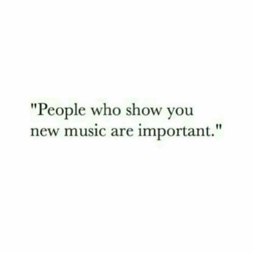 """Music, Who, and New: """"People who show you  new music are important."""""""