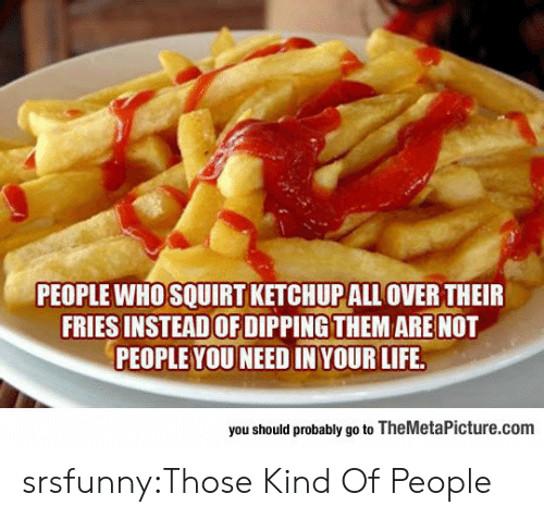 squirt: PEOPLE WHO SQUIRT KETCHUPALL OVER THEIR  FRIES INSTEADOF DIPPING THEM ARE NOT  PEOPLE YOU NEED IN YOUR LIFE  you should probably go to TheMetaPicture.com srsfunny:Those Kind Of People