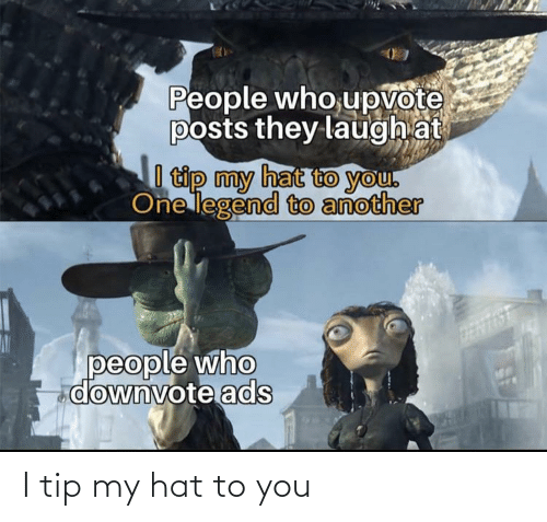 hat: People who,upvote  posts they laugh at  I tip my hat to you.  One legend to another  people who  downvote ads I tip my hat to you