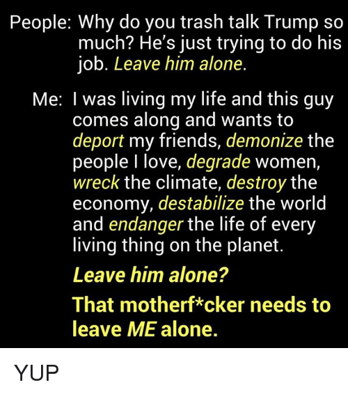 wrecking: People: Why do you trash talk Trump so  much? He's just trying to do his  job. Leave him alone.  Me: I was living my life and this guy  comes along and wants to  deport my friends, demonize the  people I love, degrade women,  wreck the climate, destroy the  economy, destabilize the world  and endanger the life of every  living thing on the planet  Leave him alone?  That motherf*cker needs to  leave ME alone. YUP