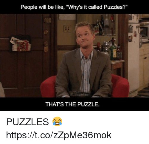 "Be Like, Memes, and 🤖: People will be like, ""Why's it called Puzzles?""  THAT'S THE PUZZLE. PUZZLES 😂 https://t.co/zZpMe36mok"