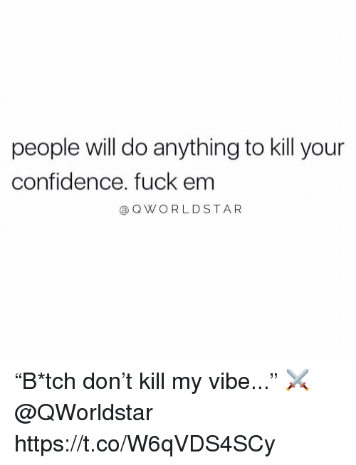 """Confidence, Fuck, and Don: people will do anything to kill your  confidence. fuck em  @OWORLDSTAR """"B*tch don't kill my vibe..."""" ⚔️ @QWorldstar https://t.co/W6qVDS4SCy"""