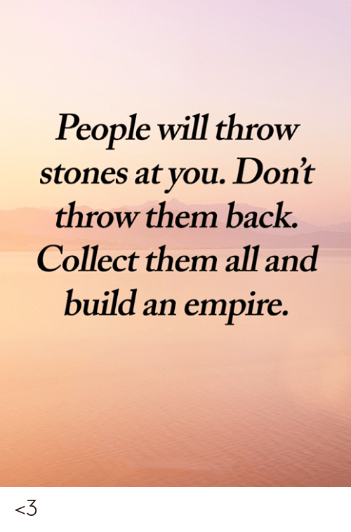 Empire, Memes, and Back: People will throw  stones at you. Don't  throw them back.  Collect them all and  build an empire. <3