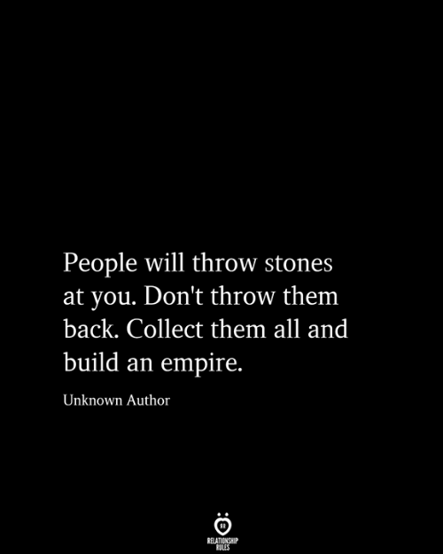 stones: People will throw stones  at you. Don't throw them  back. Collect them all and  build an empire.  Unknown Author  RELATIONSHIP  RULES