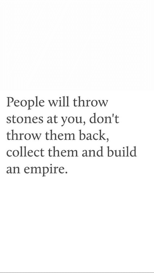 stones: People will throw  stones at you, don't  throw them back,  collect them and build  an empire