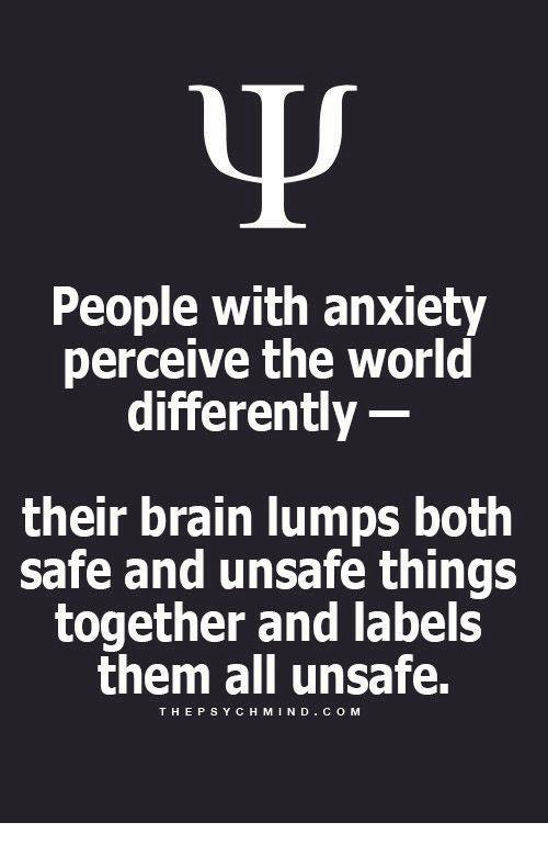perceive: People with anxiety  perceive the world  differently  their brain lumps both  safe and unsafe things  together and labels  them all unsafe.  THEPSYCH MIND COM