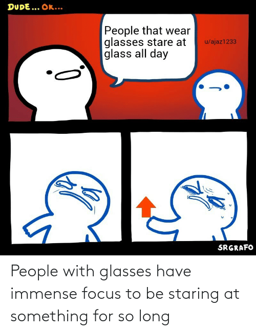 staring: People with glasses have immense focus to be staring at something for so long