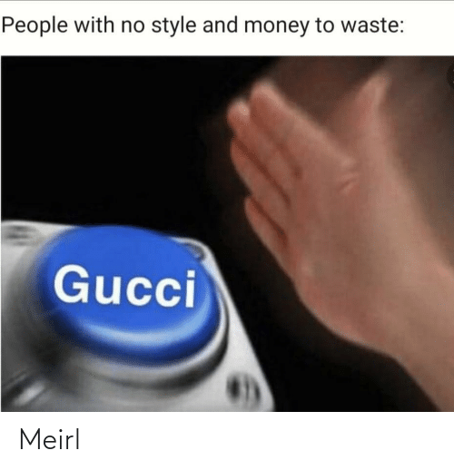 Gucci: People with no style and money to waste:  Gucci Meirl