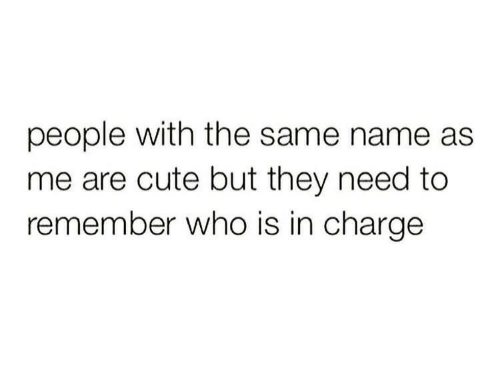 Cute, Who, and Charge: people with the same name as  me are cute but they need to  remember who is in charge