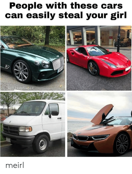 Cars, Girl, and Your Girl: People with these cars  can easily steal your girl  u/V0idp0ster meirl