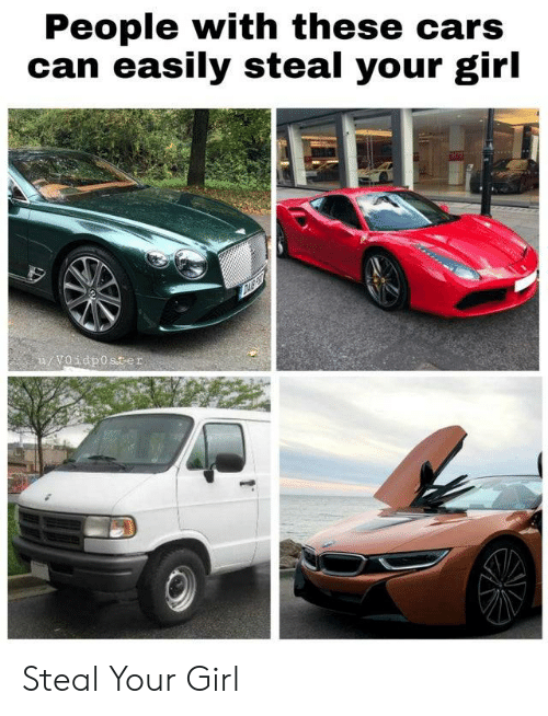 Cars, Girl, and Your Girl: People with these cars  can easily steal your girl  u/Voidposter Steal Your Girl