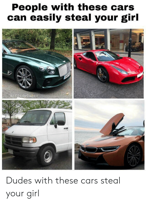 Cars, Girl, and Your Girl: People with these cars  can easily steal your girl  u/Voidposter Dudes with these cars steal your girl