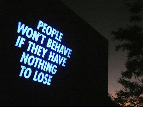 Nothing to Lose: PEOPLE  WONT BEHAVE  F THEY HAVE  NOTHING  TO LOSE