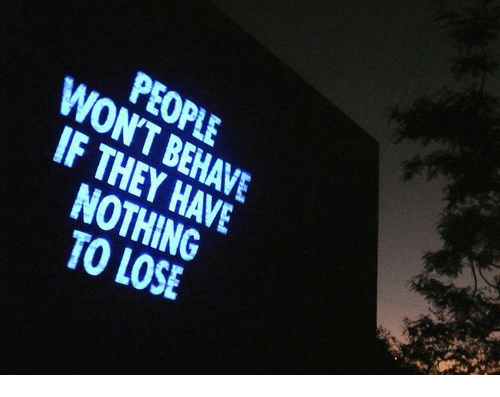 Nothing to Lose: PEOPLE  WONT BEHAVE  IF THEY HAVE  NOTHING  TO LOSE