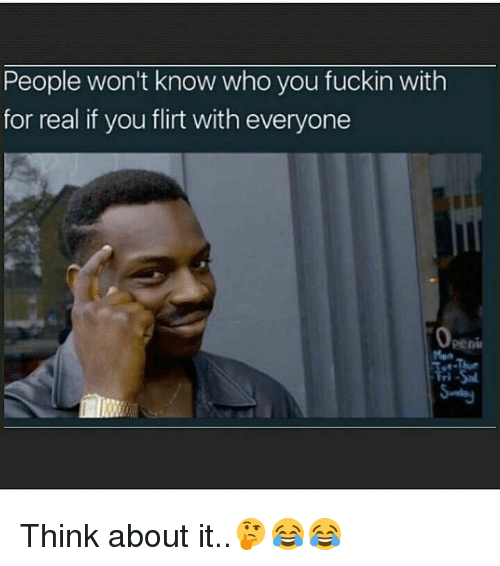 Penies: People won't know who you fuckin with  for real if you flirt with everyone  peni Think about it..🤔😂😂
