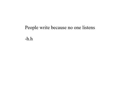 H H: People write because no one listens  h.h