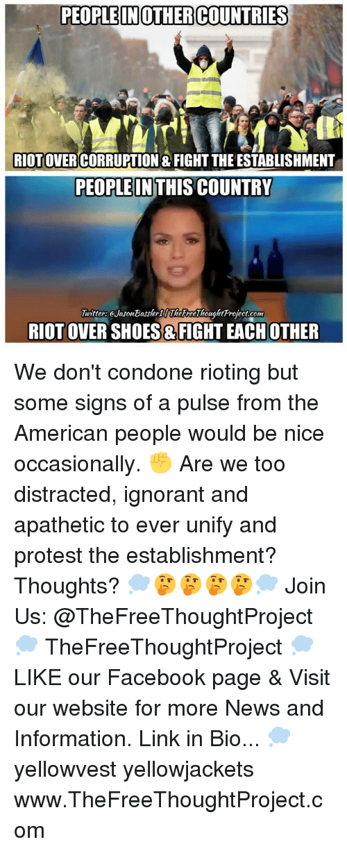 Rioting: PEOPLEIN OTHERCOUNTRIES  RIOTOVERCORRUPTION & FIGHT THE ESTABLISHMENT  PEOPLEIN THIS COUNTRY  Twitter: eJasonBasslerilThereeThoughtProject.com  RIOT OVER SHOES &FIGHT EACH OTHER We don't condone rioting but some signs of a pulse from the American people would be nice occasionally. ✊ Are we too distracted, ignorant and apathetic to ever unify and protest the establishment? Thoughts? 💭🤔🤔🤔🤔💭 Join Us: @TheFreeThoughtProject 💭 TheFreeThoughtProject 💭 LIKE our Facebook page & Visit our website for more News and Information. Link in Bio... 💭 yellowvest yellowjackets www.TheFreeThoughtProject.com