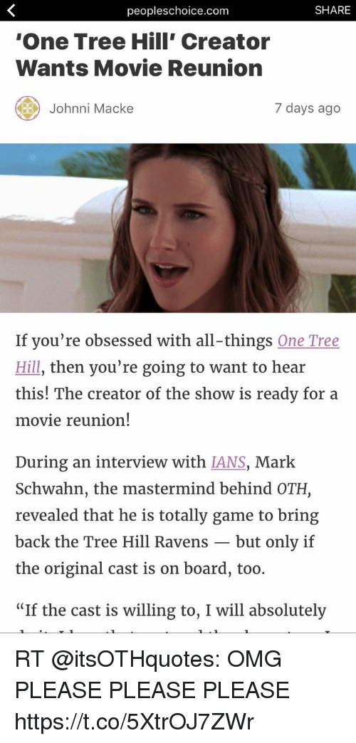 """Johnnies: peopleschoice.com  SHARE  One Tree Hill' Creator  Wants Movie Reunion  Johnni Macke  7 days ago  If you're obsessed with all-things One Tree  Hill, then you're going to want to hear  this! The creator of the show is ready for a  movie reunion!  During an interview with IANS, Mark  Schwahn, the mastermind behind OTH,  revealed that he is totally game to bring  back the Tree Hill Ravens -but only if  the original cast is on board, too.  """"If the cast is willing to, I will absolutely RT @itsOTHquotes: OMG PLEASE PLEASE PLEASE https://t.co/5XtrOJ7ZWr"""