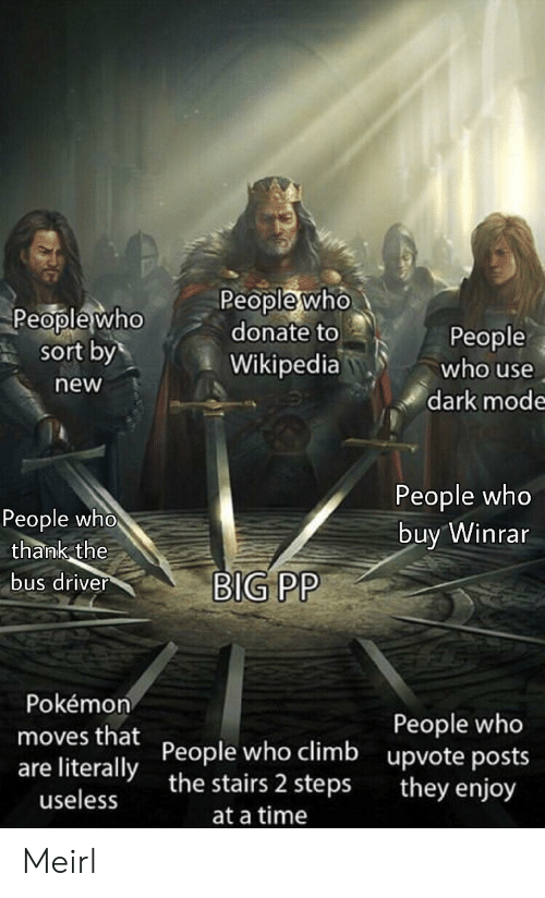 Pokemon, Wikipedia, and Time: Peoplewho  donate to  Wikipedia  People who  People  who use  sort by  new  dark mode  People who  buy Winrar  People who  thank the  bus driver  BIG PP  Pokémon  People who  upvote posts  they enjoy  moves that People who climb  are literallythe stairs 2 steps  useless  at a time Meirl