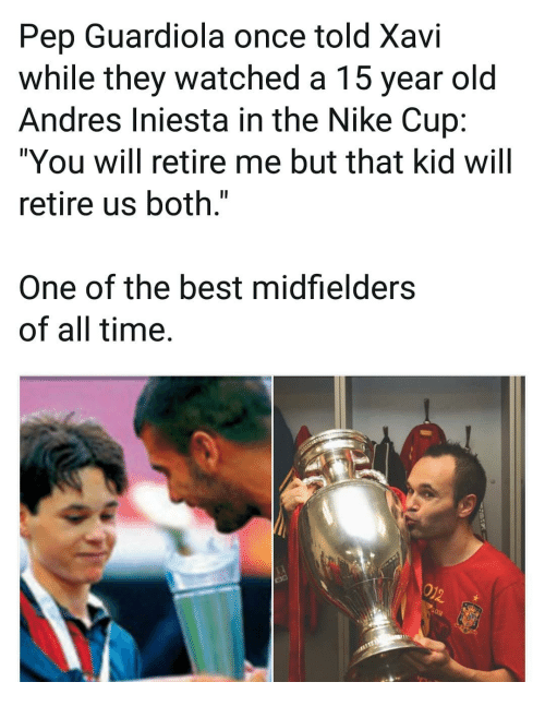 "Memes, Nike, and Andres Iniesta: Pep Guardiola once told Xavi  while they watched a 15 year old  Andres Iniesta in the Nike Cup:  ""You will retire me but that kid will  retire us both.""  One of the best midfielders  of all time."