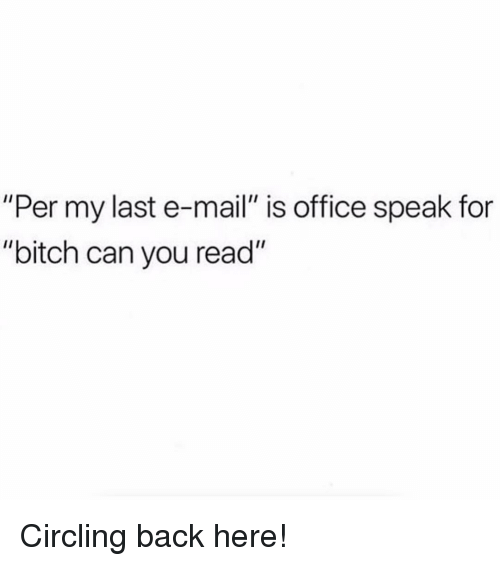 """Bitch, Mail, and Office: """"Per my last e-mail"""" is office speak for  """"bitch can you read"""" Circling back here!"""