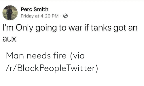 Smith: Perc Smith  Friday at 4:20 PM ·  I'm Only going to war if tanks got an  aux Man needs fire (via /r/BlackPeopleTwitter)