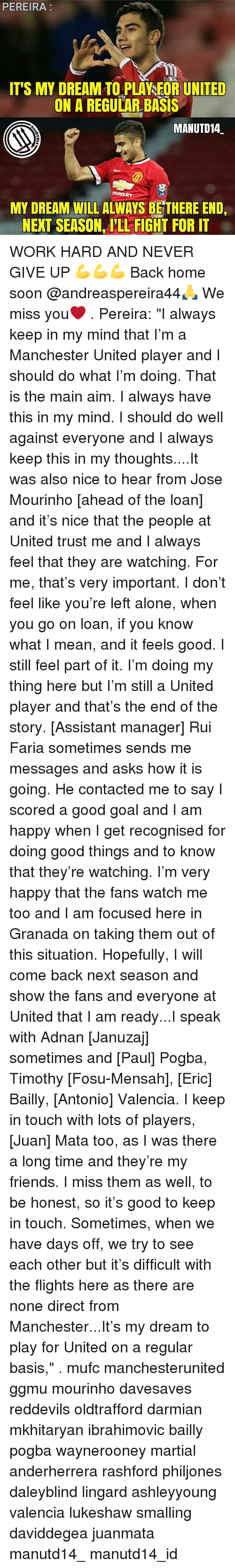 """Being Alone, Friends, and Memes: PEREIRA  ITS MY DREAM TO PLAYSEOR UNITED  ON A REGULAR BASIS  MANUTD14  MY DREAM WILLALWAYS BETHERE END,  NEXT SEASON ILL FIGHT FOR IT WORK HARD AND NEVER GIVE UP 💪💪💪 Back home soon @andreaspereira44🙏 We miss you❤ . Pereira: """"I always keep in my mind that I'm a Manchester United player and I should do what I'm doing. That is the main aim. I always have this in my mind. I should do well against everyone and I always keep this in my thoughts....It was also nice to hear from Jose Mourinho [ahead of the loan] and it's nice that the people at United trust me and I always feel that they are watching. For me, that's very important. I don't feel like you're left alone, when you go on loan, if you know what I mean, and it feels good. I still feel part of it. I'm doing my thing here but I'm still a United player and that's the end of the story. [Assistant manager] Rui Faria sometimes sends me messages and asks how it is going. He contacted me to say I scored a good goal and I am happy when I get recognised for doing good things and to know that they're watching. I'm very happy that the fans watch me too and I am focused here in Granada on taking them out of this situation. Hopefully, I will come back next season and show the fans and everyone at United that I am ready...I speak with Adnan [Januzaj] sometimes and [Paul] Pogba, Timothy [Fosu-Mensah], [Eric] Bailly, [Antonio] Valencia. I keep in touch with lots of players, [Juan] Mata too, as I was there a long time and they're my friends. I miss them as well, to be honest, so it's good to keep in touch. Sometimes, when we have days off, we try to see each other but it's difficult with the flights here as there are none direct from Manchester...It's my dream to play for United on a regular basis,"""" . mufc manchesterunited ggmu mourinho davesaves reddevils oldtrafford darmian mkhitaryan ibrahimovic bailly pogba waynerooney martial anderherrera rashford philjones daleyblind lingard ashleyyoung valen"""