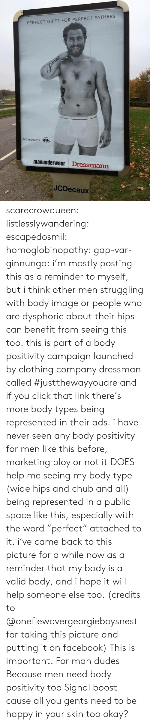 "Other Men: PERFECT GIFTS FOR PERFECT FATHERS  BOXERSHORTS 99:  manunderwear Dressmann  JCDecaux scarecrowqueen:  listlesslywandering:  escapedosmil:  homoglobinopathy:  gap-var-ginnunga:  i'm mostly posting this as a reminder to myself, but i think other men struggling with body image or people who are dysphoric about their hips can benefit from seeing this too. this is part of a body positivity campaign launched by clothing company dressman called #justthewayyouare and if you click that link there's more body types being represented in their ads. i have never seen any body positivity for men like this before, marketing ploy or not it DOES help me seeing my body type (wide hips and chub and all) being represented in a public space like this, especially with the word ""perfect"" attached to it. i've came back to this picture for a while now as a reminder that my body is a valid body, and i hope it will help someone else too. (credits to @oneflewovergeorgieboysnest for taking this picture and putting it on facebook)  This is important.  For mah dudes  Because men need body positivity too  Signal boost cause all you gents need to be happy in your skin too okay?"