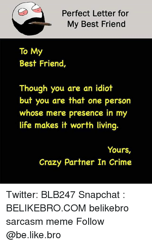 Be Like, Best Friend, and Crazy: Perfect Letter for  My Best Friend  To My  Best Friend,  Though you are an idiot  but you are that one person  whose mere presence in my  life makes it worth living  Yours,  Crazy Partner In Crime Twitter: BLB247 Snapchat : BELIKEBRO.COM belikebro sarcasm meme Follow @be.like.bro