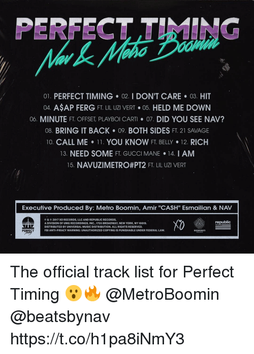 """Fbi, Gucci, and Gucci Mane: PERFECT TIMING  01. PERFECT TIMING 02. I DON'T CARE 03. HIT  04. ASAP FERG FT. LIL UZI VERT·05. HELD ME DOWN  06. MINUTE FT. OFFSET PLAYBOI CART· 07, DID YOU SEE NAV?  08. BRING IT BACK 09. BOTH SIDES FT. 21 SAVAGE  10. CALL ME-11. YOU KNOW FT. BELLY·12 RICH  13. NEED SOME FT. GUCCI MANE 14. I AM  15 NAVUZI METRO#PT2 FT LIL UZI VERT  Executive Produced By: Metro Boomin, Amir """"CASH"""" Esmailian & NAV  ⓟ & © 2017 XO RECORDS, LLC AND REPUBLIC RECORDS.  A DIVISION OF UMG RECORDINGS, INC., 1755 BROADWAY, NEW YORK, NY 10019  DISTRIBUTED BY UNIVERSAL MUSIC DISTRIBUTION. ALL RIGHTS RESERVED.  FBI ANTI-PIRACY WARNING: UNAUTHORIZED COPYING IS PUNISHABLE UNDER FEDERAL LAVW  X0  republic  BOOMINATI The official track list for Perfect Timing 😮🔥 @MetroBoomin @beatsbynav https://t.co/h1pa8iNmY3"""