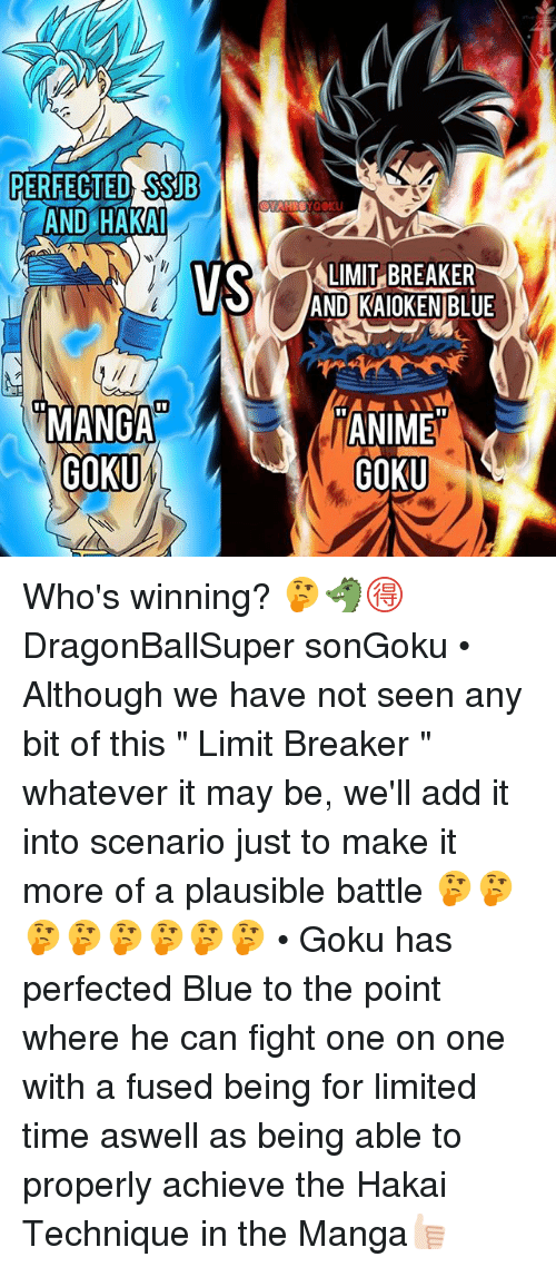 "Gokue: PERFECTED SSUB  AND HAKA  LIMIT BREAKER  AND KAIOKEN BLUE  MANGA  GOKU  ANIME  GOKU Who's winning? 🤔🐲🉐 DragonBallSuper sonGoku • Although we have not seen any bit of this "" Limit Breaker "" whatever it may be, we'll add it into scenario just to make it more of a plausible battle 🤔🤔🤔🤔🤔🤔🤔🤔 • Goku has perfected Blue to the point where he can fight one on one with a fused being for limited time aswell as being able to properly achieve the Hakai Technique in the Manga👍🏻"