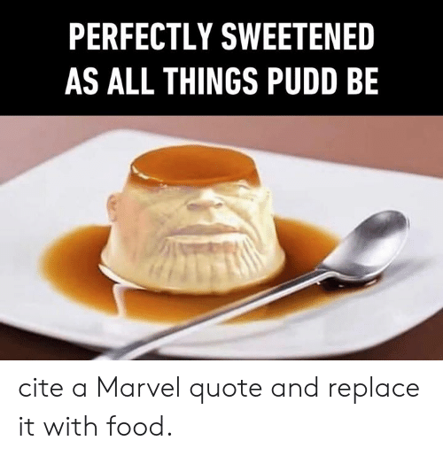 Dank, Food, and Marvel: PERFECTLY SWEETENED  AS ALL THINGS PUDD BE cite a Marvel quote and replace it with food.