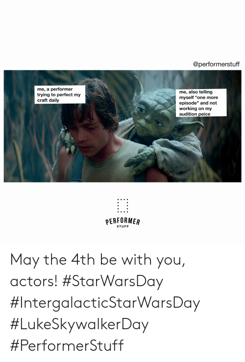 "Peice: @performerstuff  me, a performer  trying to perfect my  craft daily  me, also telling  myself ""one more  episode"" and not  working on my  audition peice  PERFORMER  STUFF May the 4th be with you, actors!  #StarWarsDay #IntergalacticStarWarsDay #LukeSkywalkerDay #PerformerStuff"