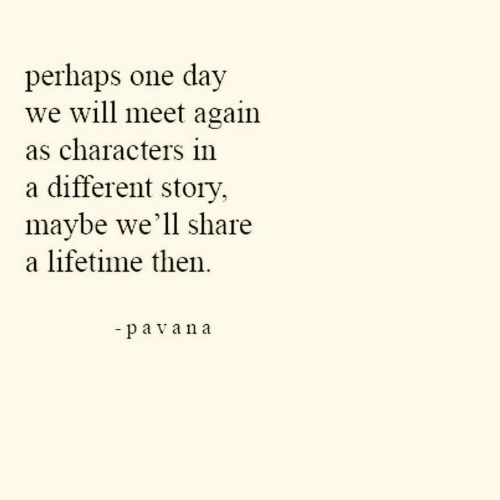 Lifetime, One, and Day: perhaps one  we will meet again  as characters in  a different story,  maybe we'll share  a lifetime then.  day  -pavana
