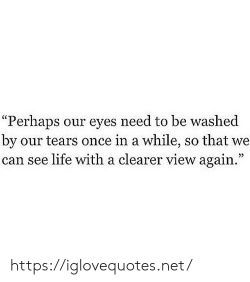 """Life, Net, and Once: """"Perhaps our eyes need to be washed  by our tears once in a while, so that we  can see life with a clearer view again."""" https://iglovequotes.net/"""