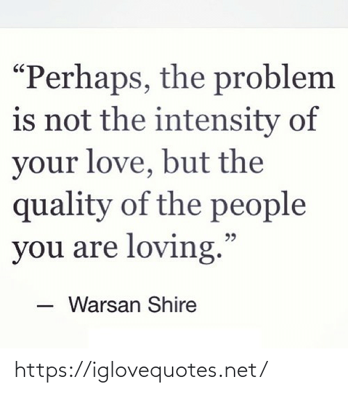 "perhaps: ""Perhaps, the problem  is not the intensity of  your love, but the  quality of the people  you are loving.""  Warsan Shire https://iglovequotes.net/"