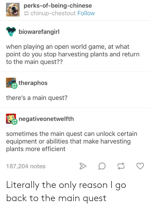 Harvesting: perks-of-being-chinese  chinup-chestout Follow  biowarefangirl  when playing an open world game, at what  point do you stop harvesting plants and return  to the main quest??  theraphos  there's a main quest?  negativeonetwelfth  sometimes the main quest can unlock certain  equipment or abilities that make harvesting  plants more efficient  187,204 notes Literally the only reason I go back to the main quest