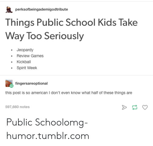 Jeopardy, Omg, and School: perksofbeingademigodtribute  Things Public School Kids Take  Way Too Seriously  Jeopardy  Review Games  Kickball  Spirit Week  fingersareoptional  his post is so american I don't even know what hait of these things are  597,660 notes Public Schoolomg-humor.tumblr.com