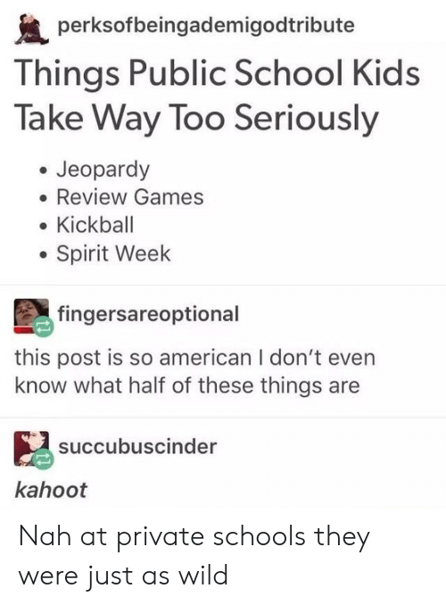 kickball: perksofbeingademigodtribute  Things Public School Kids  Take Way Too Seriously  Jeopardy  Review Games  Kickball  Spirit Week  fingersareoptional  this post is so american I don't even  know what half of these things are  succubuscinder  kahoot Nah at private schools they were just as wild