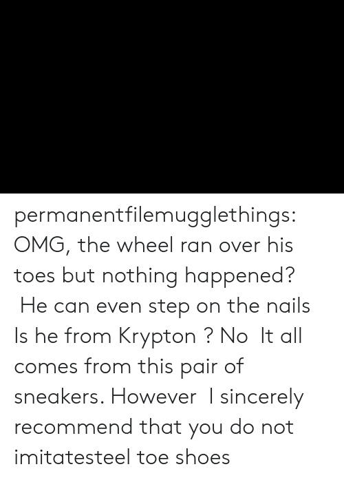 toe: permanentfilemugglethings:  OMG, the wheel ran over his toes but nothing happened?  He can even step on the nails,Is he from Krypton ? No,It all comes from this pair of sneakers. However,I sincerely recommend that you do not imitatesteel toe shoes