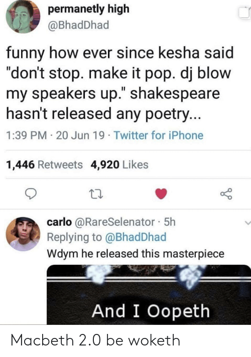 """Funny, Iphone, and Pop: permanetly high  @BhadDhad  funny how ever since kesha said  """"don't stop. make it pop. dj blow  my speakers up."""" shakespeare  hasn't released any poetry...  1:39 PM 20 Jun 19 Twitter for iPhone  1,446 Retweets 4,920 Likes  carlo @RareSelenator 5h  Replying to @Bhad Dhad  Wdym he released this masterpiece  And I Oopeth Macbeth 2.0 be woketh"""