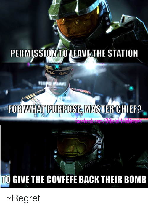 Halo, Regret, and Back: PERMISSION TO LEAVETHE STATION  FOR WHAT PURPOSES MASTER CHIEF?  TO GIVE THE COVFEFE BACK THEIR BOMB ~Regret