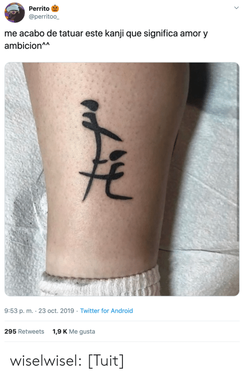Android, Tumblr, and Twitter: Perrito  @perritoo_  me acabo de tatuar este kanji que significa amor y  ambicion^A  9:53 p. m. 23 oct. 2019 Twitter for Android  1,9 K Me gusta  295 Retweets wiselwisel: [Tuit]