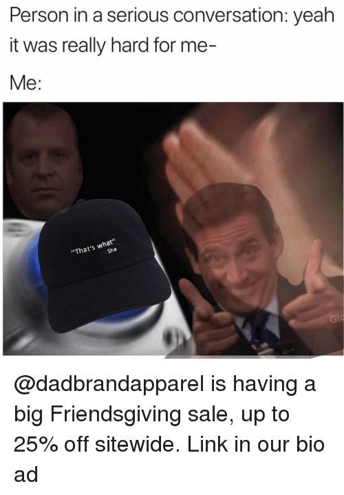 """Memes, Yeah, and Link: Person in a serious conversation: yeah  it was really hard for me-  Me:  """"That's what""""  She @dadbrandapparel is having a big Friendsgiving sale, up to 25% off sitewide. Link in our bio ad"""
