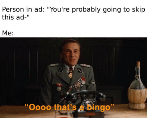 """Bingo, Person, and This: Person in ad: """"You're probably going to skip  this ad-""""  Me:  """"Oooo that's a bingo"""""""