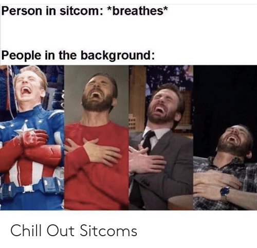 background: Person in sitcom: *breathes*  People in the background: Chill Out Sitcoms