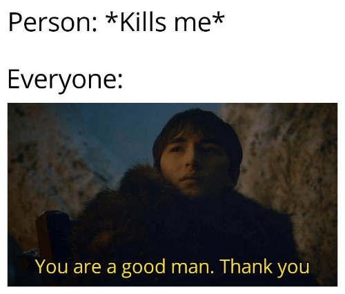 Thank You, Good, and Man: Person: *Kills me*  Everyone:  You are a good man. Thank you