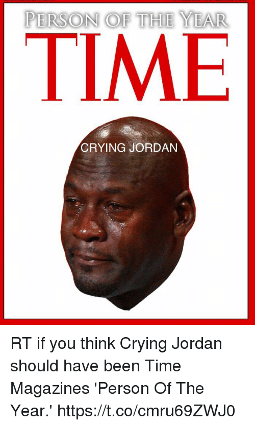 Crying, Jordan, and Time: PERSON OF THE YEAR  TIME  CRYING JORDAN RT if you think Crying Jordan should have been Time Magazines 'Person Of The Year.' https://t.co/cmru69ZWJ0