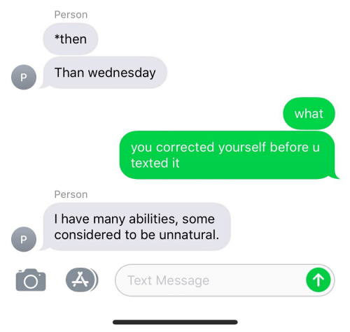 Text, Wednesday, and You: Person  *then  Than wednesday  P  what  you corrected yourself before u  texted it  Person  I have many abilities, some  considered to be unnatural.  Text Message