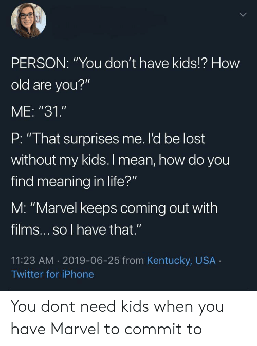"""Iphone, Life, and Twitter: PERSON: """"You don't have kids!? How  old are you?""""  ME: """"31.""""  P: """"That surprises me. l'd be lost  without my kids. I mean, how do you  find meaning in life?""""  M: """"Marvel keeps coming out with  films... so l have that .""""  11:23 AM 2019-06-25 from Kentucky, USA  Twitter for iPhone You dont need kids when you have Marvel to commit to"""